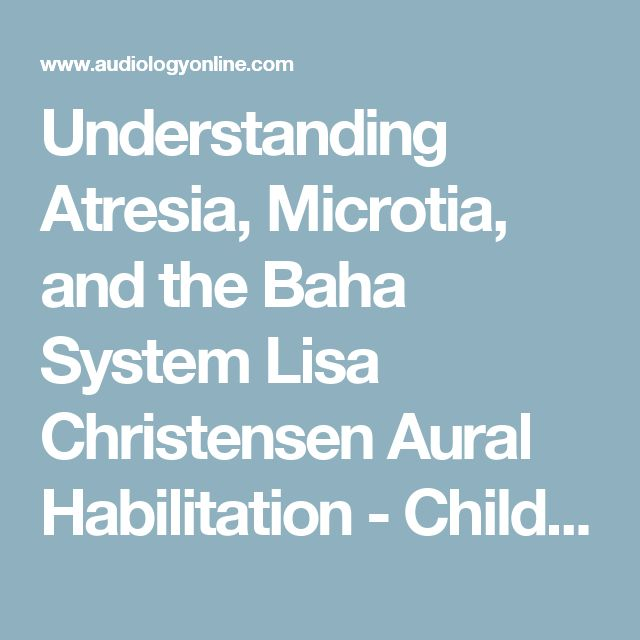 Understanding Atresia, Microtia, and the Baha System Lisa Christensen Aural Habilitation - Children Bone Conduction & Middle Ear Implants/Aids Hearing Aids - Children 12793