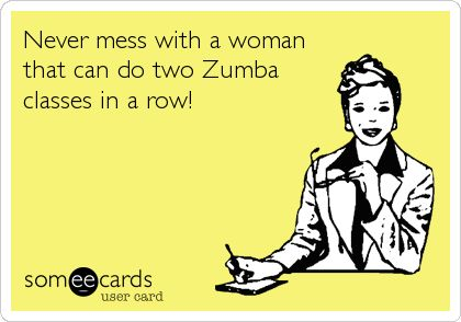 Never mess with a woman that can do two Zumba classes in a row!