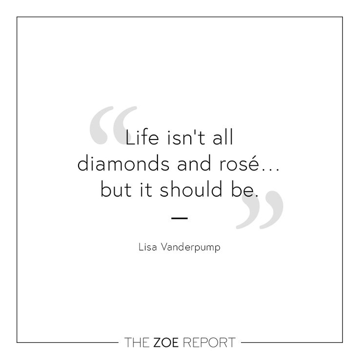 """Life isn't all diamonds and rosé... but it should be.""-Lisa Vanderpump"