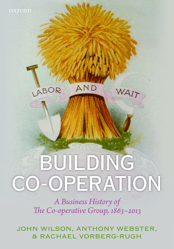 Book Review: Building Co-operation: A Business History of The Co-operative Group, 1863-2013 by John F. Wilson, Anthony Webster, and Rachael ...
