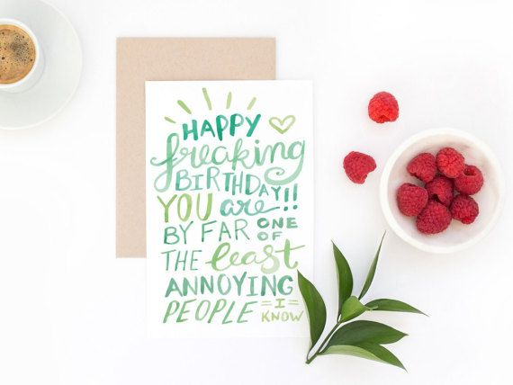 "Funny happy birthday cards to give when you are an introvert! ""Happy freaking birthday! You are by far one of the least annoying people I know.""  Blank inside for your message. Comes with envelope."