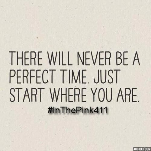 There will never be a perfect time.   Just start where you are.  #InThePink411