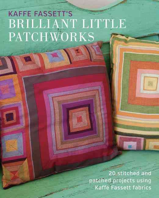 Kaffe Fassett's Brilliant Little Patchworks: 20 Stitched and Patched Projects Using Kafe Fassett Fabrics