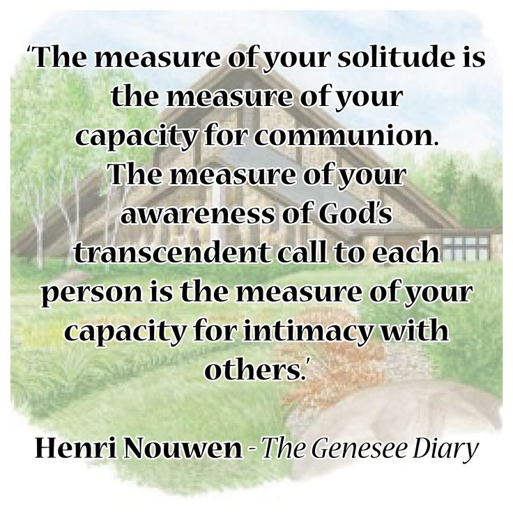 'The measure of your solitude is the measure of your capacity for communion. The measure of your awareness of God's transcendent call to each person is the measure of your capacity for intimacy with others.'  Henri Nouwen - The Genesee Diary