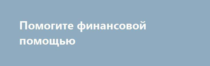 Помогите финансовой помощью http://gold-pike.ru/index.php?page=item&id=287  Я мать одиночка с 2 детьми .Зарплата 7 тыс .Выросла в детдоме.За кварплату долг 15 тыс грозятся отключить свет .живу в общежитии все  на электричестве.Так же нужны вещи на девочку 10 л и мальчик 7 лет.Буду очень благодарна.89061088222