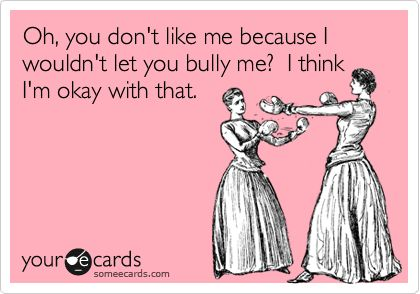 Oh, you don't like me because I wouldn't let you bully me? I think I'm okay with that.