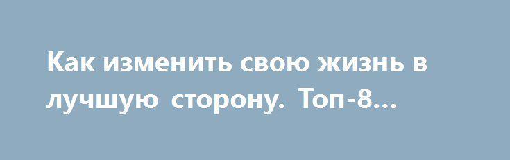 Как изменить свою жизнь в лучшую сторону. Топ-8 советов http://womenbox.net/psychology/kak-izmenit-svoyu-zhizn-v-luchshuyu-storonu-top-8-sovetov/  Восемь простых советов помогут изменить твою жизнь к лучшему и привнести в нее больше позитива. Итак, поехали? Совет1. Больше движения! Сделать зарядку или пойти в спортзал не так сложно, как
