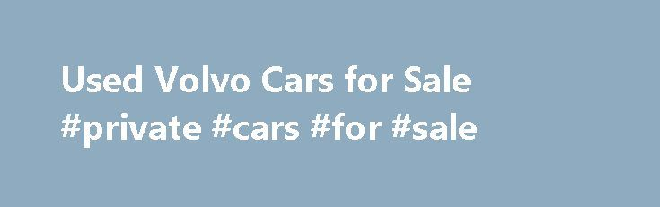 Used Volvo Cars for Sale #private #cars #for #sale http://car-auto.nef2.com/used-volvo-cars-for-sale-private-cars-for-sale/  #2nd hand cars for sale # Used Volvo cars for sale Motors.co.uk currently have 4,819 used Volvo cars for sale Volvo as an investment is one of the best you'll make. Family orientated, the Volvo will comfortably drive you and…Continue Reading
