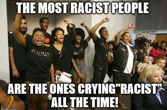 "The most racist people are the ones crying ""racist"" all the time!"