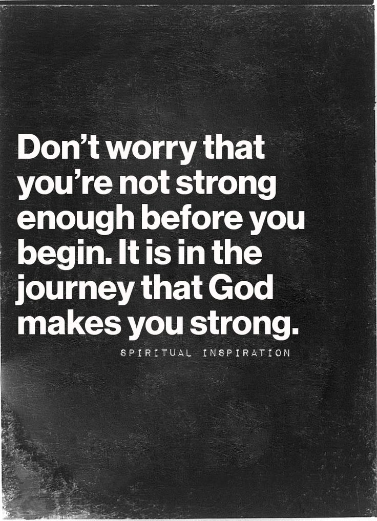Don't worry that you're not strong enough before you begin. It is in the journey that God makes you strong.