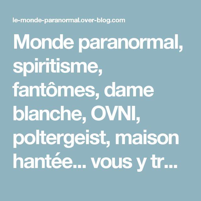 Monde paranormal, spiritisme, fantômes, dame blanche, OVNI, poltergeist, maison hantée... vous y trouverez de tout ! - Voici un blog sur le paranormal, poltergeist, fantômes, maison hantée, dame blanche, OVNI... vous y trouverez forcément votre bonheur, y compris des témoignages vrai ! bonne visite !