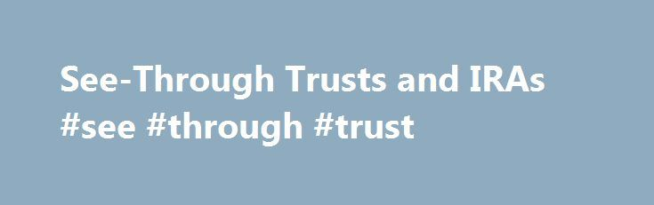 See-Through Trusts and IRAs #see #through #trust http://india.remmont.com/see-through-trusts-and-iras-see-through-trust/  # See-Through Trusts and IRAs The decedent established a trust under her last will and testament. The trust was the beneficiary of an individual retirement account that the decedent established in February 2004, by entering into an IRA Trust Agreement and IRA Adoption Agreement (the IRA bank agreements) with a bank. The bank s trust operations merged with a second bank…