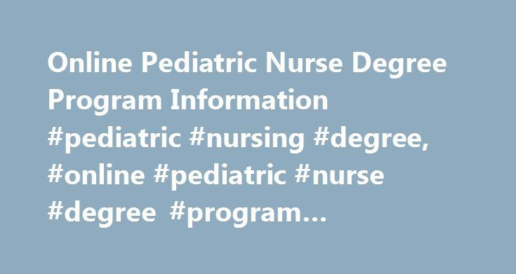 Online Pediatric Nurse Degree Program Information #pediatric #nursing #degree, #online #pediatric #nurse #degree #program #information http://guyana.remmont.com/online-pediatric-nurse-degree-program-information-pediatric-nursing-degree-online-pediatric-nurse-degree-program-information/  # Online Pediatric Nurse Degree Program Information Essential Information Pediatric nurses are registered nurses (RNs) with advanced training in the care of children and adolescents. Because hands-on care is…