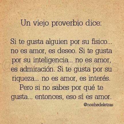 .... Un viejo proverbio dice: Si te gusta alguien por su físico... no es amor, es deseo. Si te gusta por su inteligencia... no es amor, es admiración. Si te gusta por su riqueza... no es amor, es interés. Pero si no sabes por qué te gusta... entonces, eso sí es amor.
