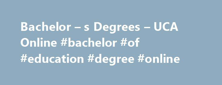 Bachelor – s Degrees – UCA Online #bachelor #of #education #degree #online http://houston.remmont.com/bachelor-s-degrees-uca-online-bachelor-of-education-degree-online/  # Bachelor s Degrees Addiction Studies (BS) The University of Central Arkansas is the only university in the State of Arkansas to offer a Bachelor of Science Degree in Addiction Studies! This program is offered on-campus and online. The online program is a completion degree in Addiction Studies (Treatment) for students who…