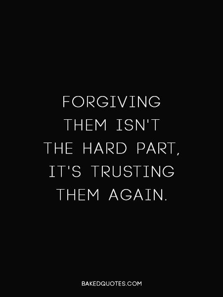 I am quick at forgiving. But I feel no need to trust them again. And that is what hurts.