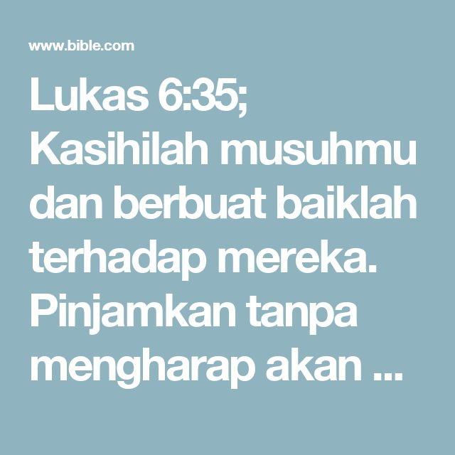 Lukas 6:35; Kasihilah musuhmu dan berbuat baiklah terhadap mereka. Pinjamkan tanpa mengharap akan dikembalikan sehingga upahmu akan besar dan kamu benar-benar bertindak sebagai anak Allah yang Mahatinggi. Ya, karena Allah baik hati terhadap orang yang penuh dengan dosa dan tidak tahu berterima kasih.