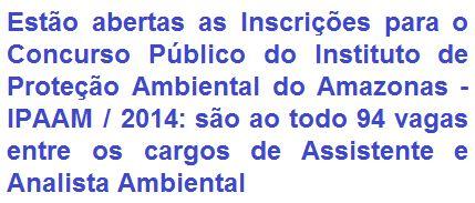 O Instituto de Proteção Ambiental do Amazonas - IPAAM, torna público a abertura de Concurso Público destinado ao provimento de 94 vagas em cargos efetivos de Analista Ambiental (64 vagas, Nível Superior) e Assistente Técnico (30 vagas, Nível Médio) do quadro de pessoal do IPAAM. Os vencimentos iniciais são de R$ 1.350,19 e R$ 5.143,59, respectivamente.
