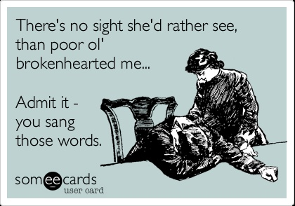There's no sight she'd rather see, than poor ol' brokenhearted me. Admit it - you sang those words.