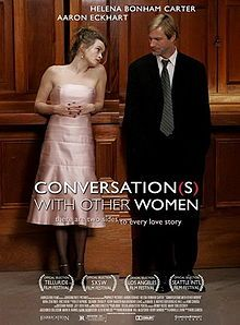 Conversations with Other Women is 2005 comedy drama film directed by Hans Canosa, written by Gabrielle Zevin, starring Aaron Eckhart and Helena Bonham Carter. The film, an independent production budgeted at $450,000, was sold for distribution in more than 30 countries.