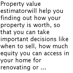 Property value estimator will help you finding out how your property is worth, so that you can take important decisions  like when to sell...