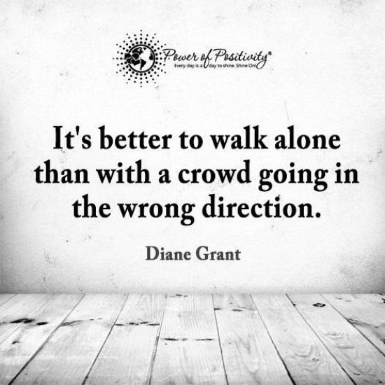 It is better to walk alone than with a crowd going in the wrong direction - Quote.