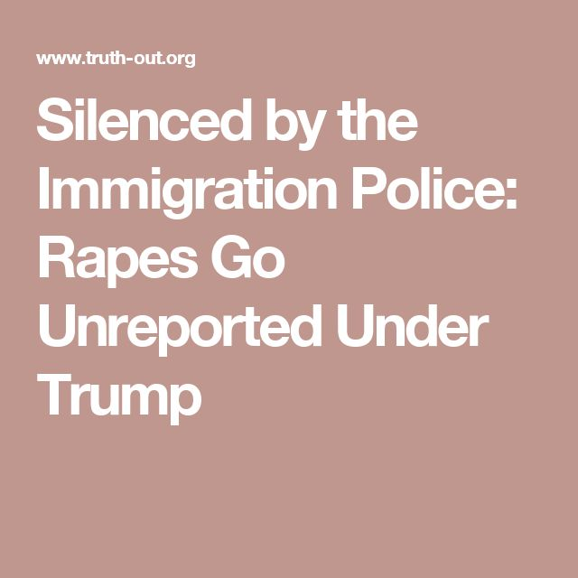 Silenced by the Immigration Police: Rapes Go Unreported Under Trump