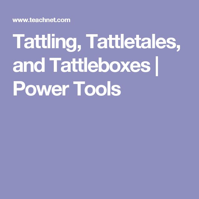 Tattling, Tattletales, and Tattleboxes | Power Tools