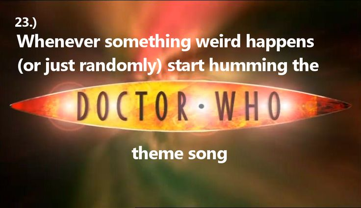 Things a Whovian should do: Randomly or whenever something strange happens start humming the Doctor Who theme song.