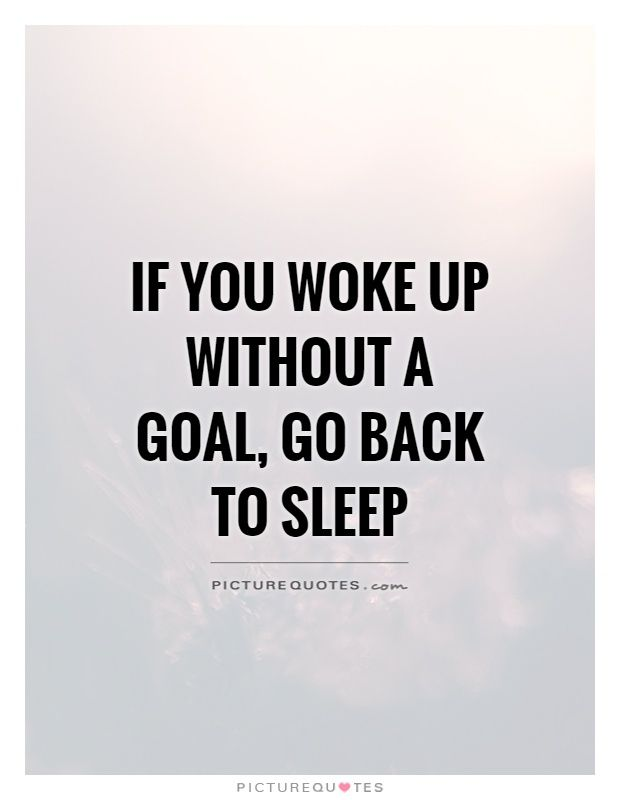 If you woke up without a goal, go back to sleep. Sleep quotes on PictureQuotes.com.