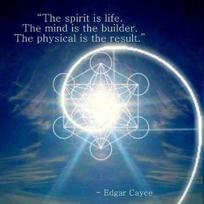 Spirit is the Life, Mind is the Builder, and the Physical is the Result. Edgar Cayce