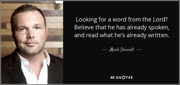 Looking for a word from the Lord? Believe that he has already spoken, and read what he's already written. - Mark Driscoll