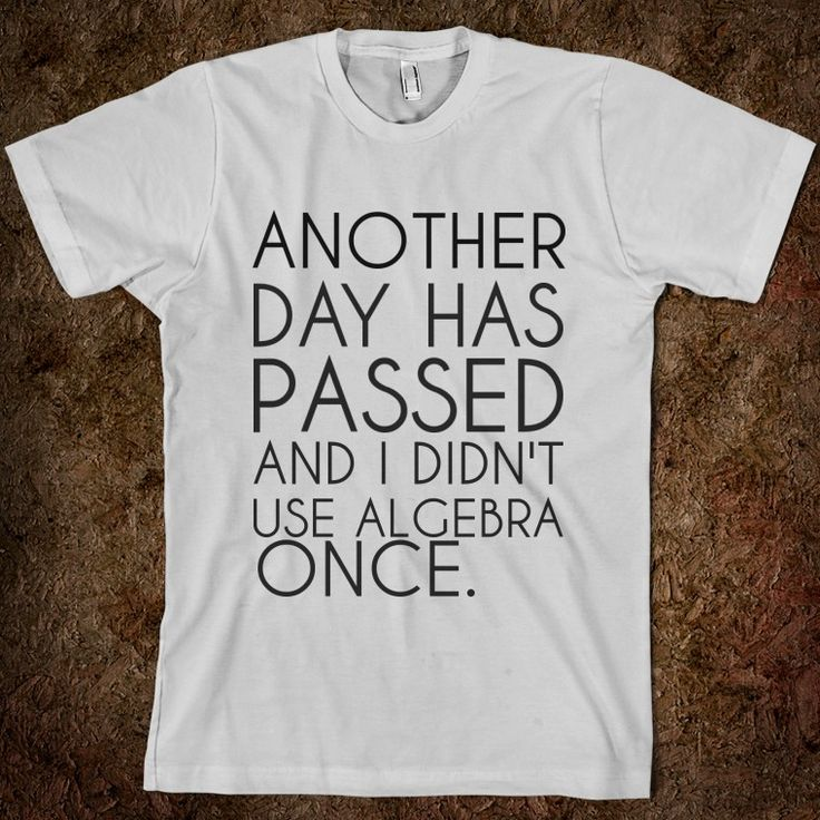 The only grown ups who actually use algebra are algebra teachers. #funny