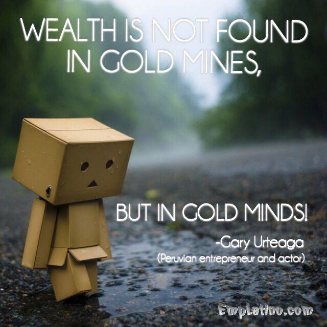 """""""La riqueza no se encuentra en las minas de oros, sino en las mentes brillantes!"""" - Gary Urteaga ( Emprendedor y Actor Peruano)"""