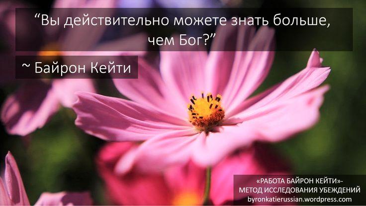 «Вы действительно можете знать больше, чем Бог?» ~ Байрон Кейти  «Can you really know better than God?» ~ Byron Katie