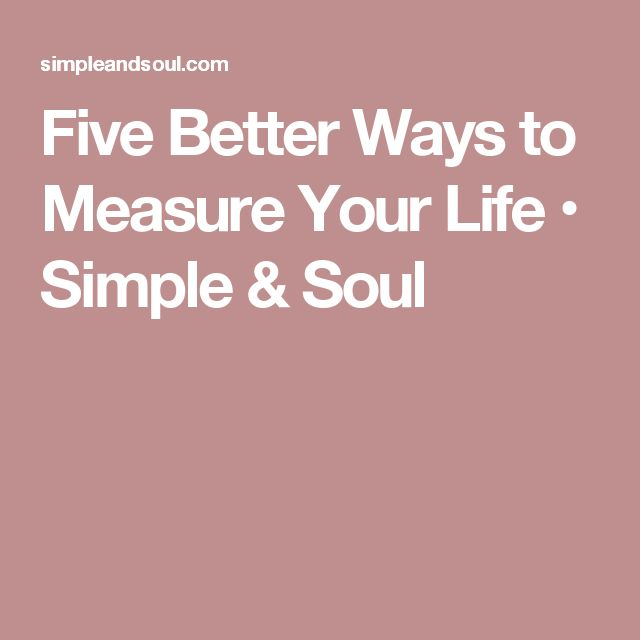 Five Better Ways to Measure Your Life • Simple & Soul