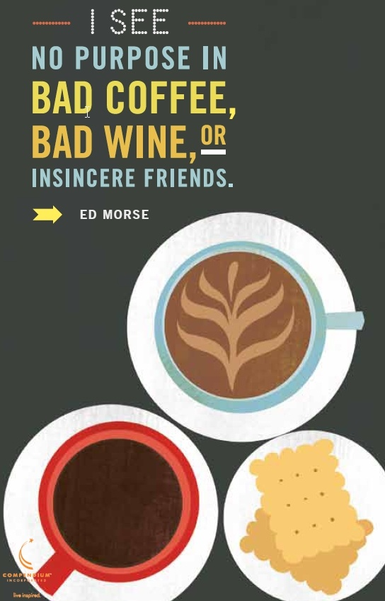 I see no purpose in bad coffee, bad wine, or insincere friends. - Ed Morse / Write Now Journal / live-inspired.com / #inspiringquote