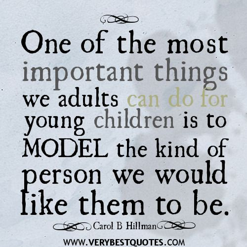 One of the most important things we adults can do for young children is to model the kind of person we would like them to be.  ~ Carol B. Hillman