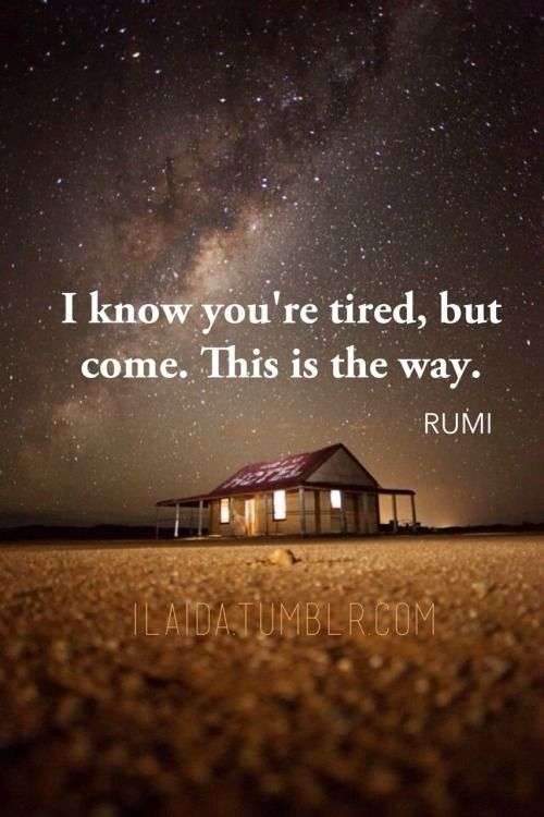 I know you are tired, but come.  This is the way.  Rumi