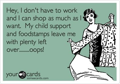 Hey, I don't have to work and I can shop as much as I want. My child support and foodstamps leave me with plenty left over.........oops!
