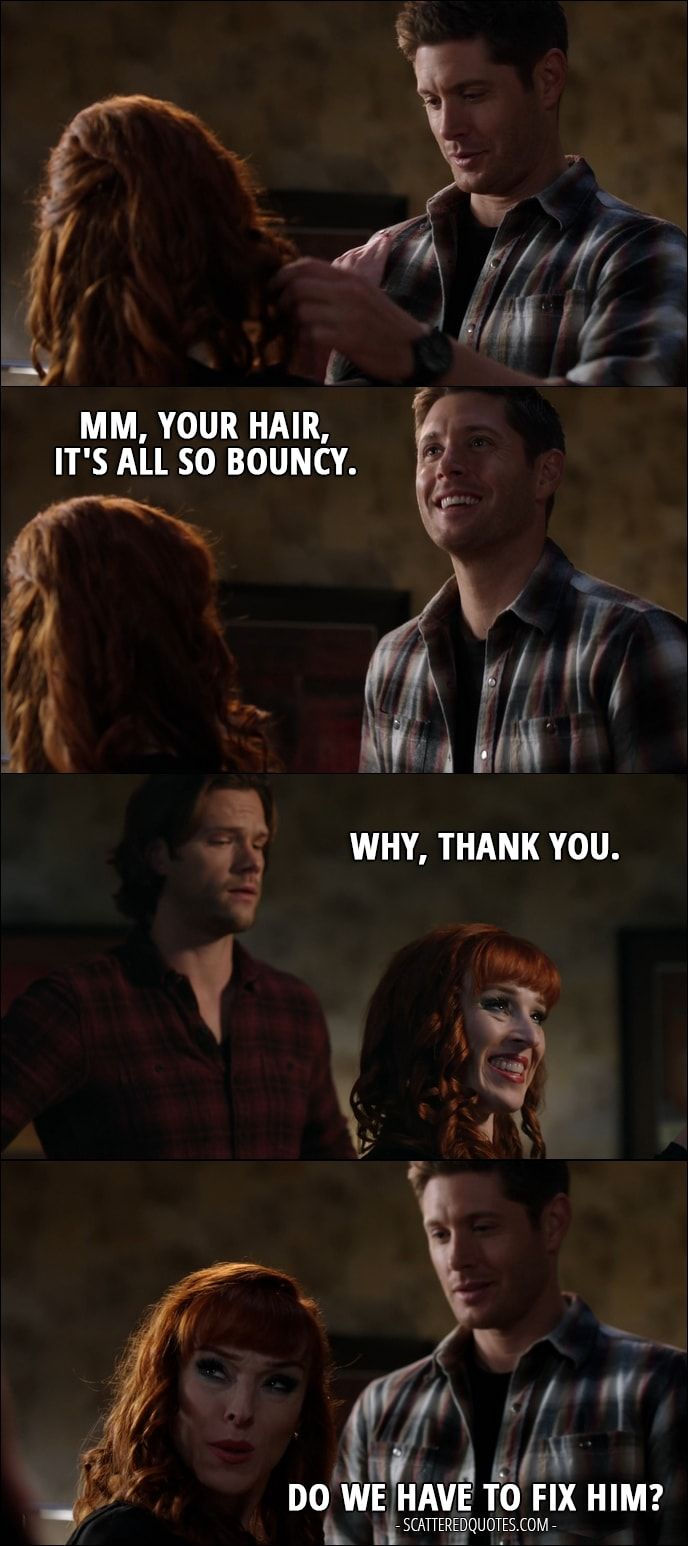 Quote from Supernatural 12x11 │ Dean Winchester: Mm, your hair, it's all so bouncy. Rowena: Why, thank you. Dean Winchester: Mm-hmm. Rowena: Do we have to fix him?