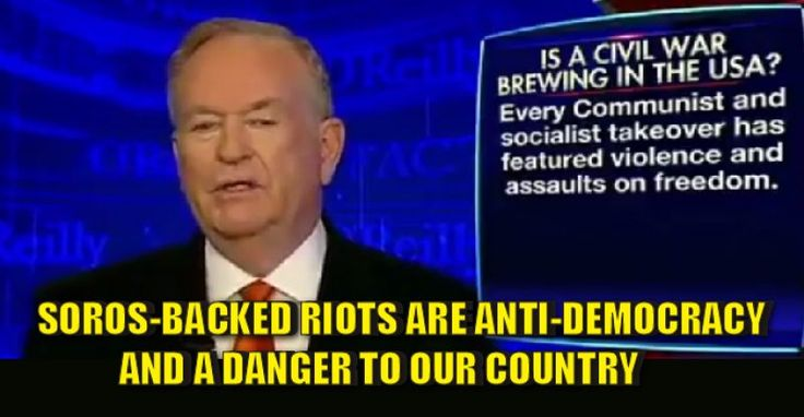 VIDEO : O'Reilly Says Soros-Backed Riots Are Anti-Democracy and a DANGER to the Country