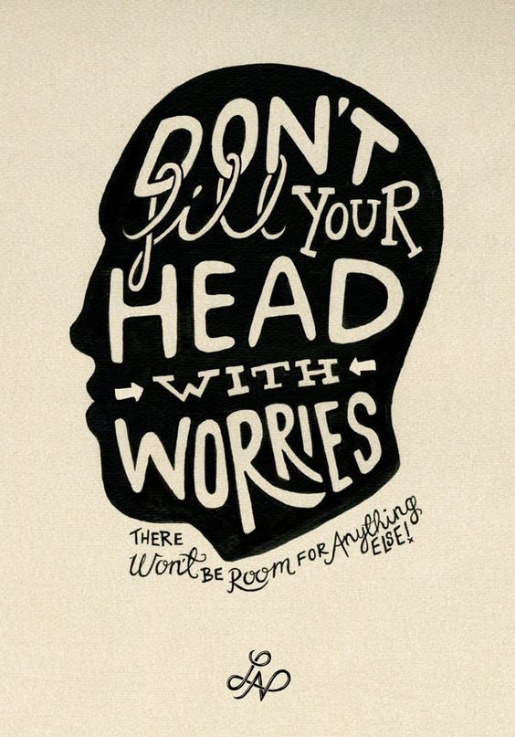 "Worrying about a problem won't fix it. | ""Don't fill your head with worries. There won't be room for anything else."""