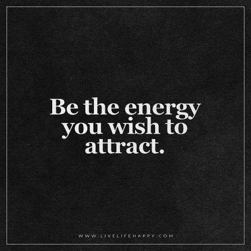 "Live Life Happy: ""Be the energy you wish to attract."" - Unknown"