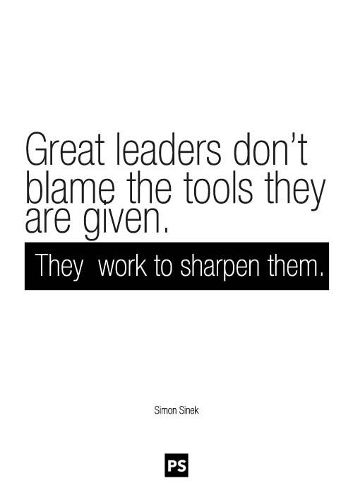 """Great leaders don't blame the tools they are given. They work to sharpen them."" - Simon Sinek #quote"