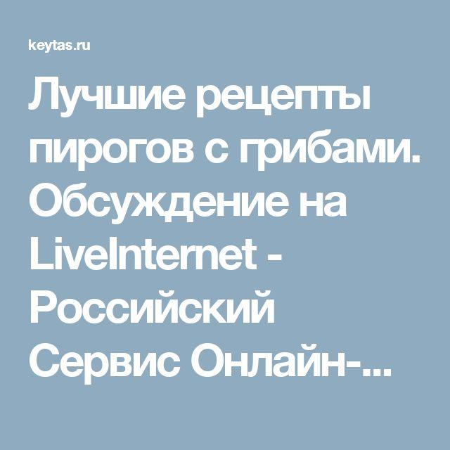 Лучшие рецепты пирогов с грибами. Обсуждение на LiveInternet - Российский Сервис Онлайн-Дневников