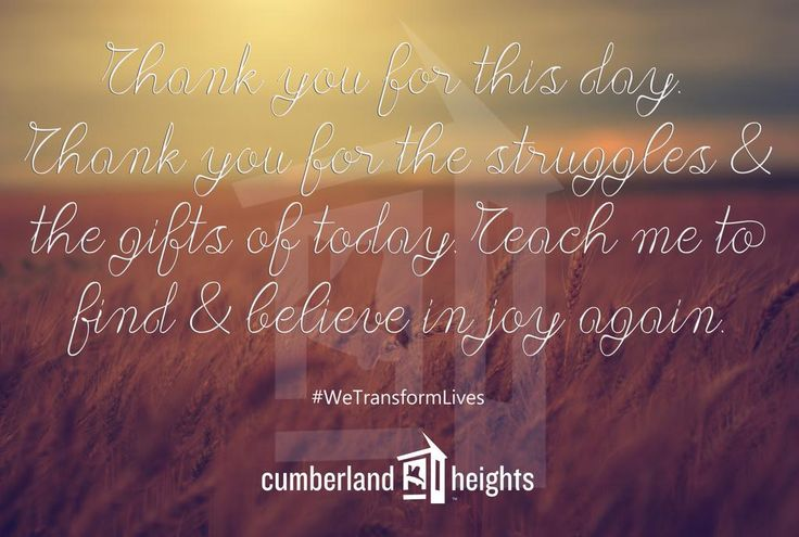 Thank you for this day. Thank your for the struggles and the gifts of today. Teach me to find & believe in joy again. #WeTransformLives #Recovery #Sobriety #CumberlandHeights 1-800-646-9998