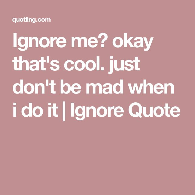 Can You Ignore Me Quotes Quotesgram You Just Ignore Me Quotes