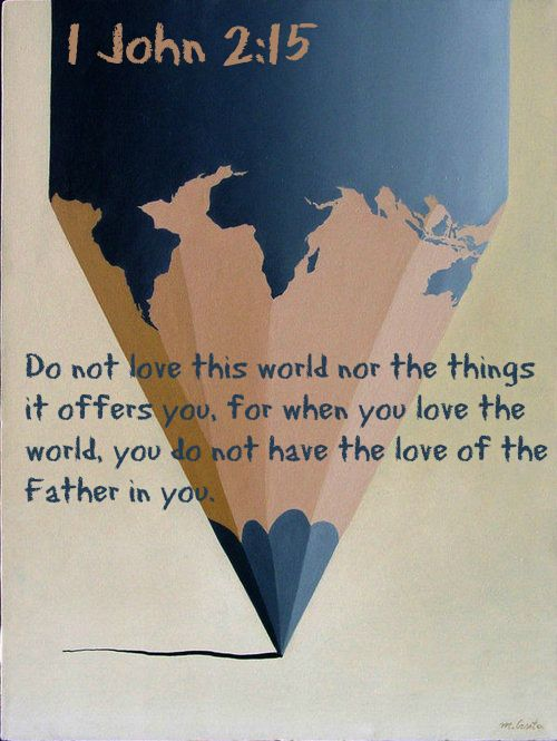 1 John 2:15 ~ Do not love this world nor the things it offers you, for when you love the world, you do not have the love of the Father in you...More at http://ibibleverses.com