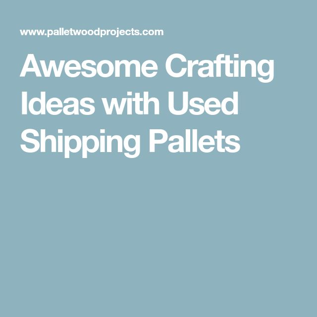 Awesome Crafting Ideas with Used Shipping Pallets